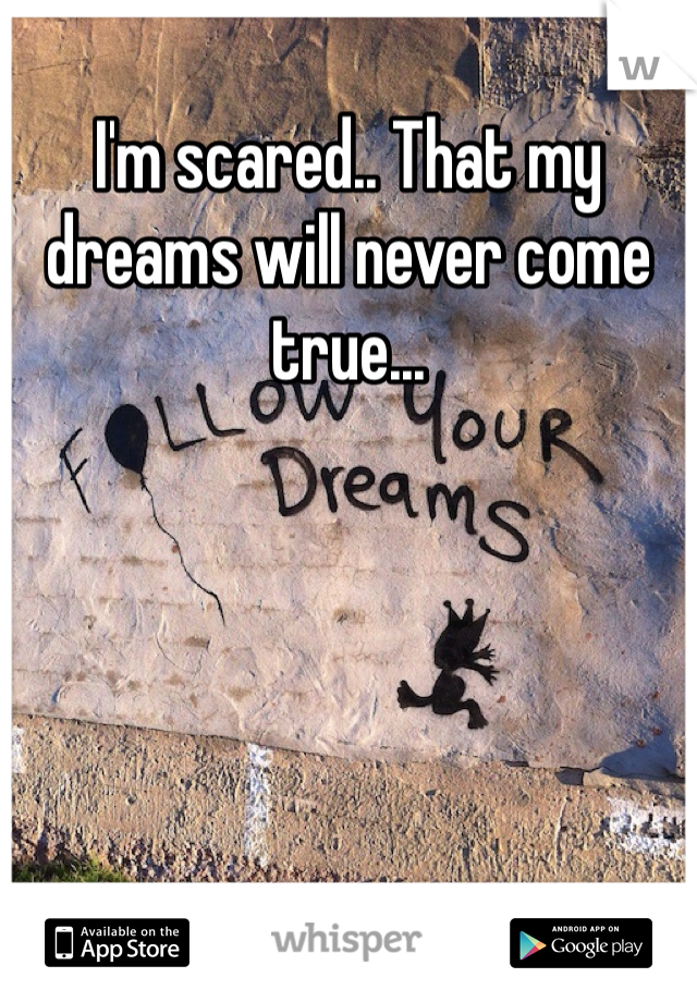 I'm scared.. That my dreams will never come true...
