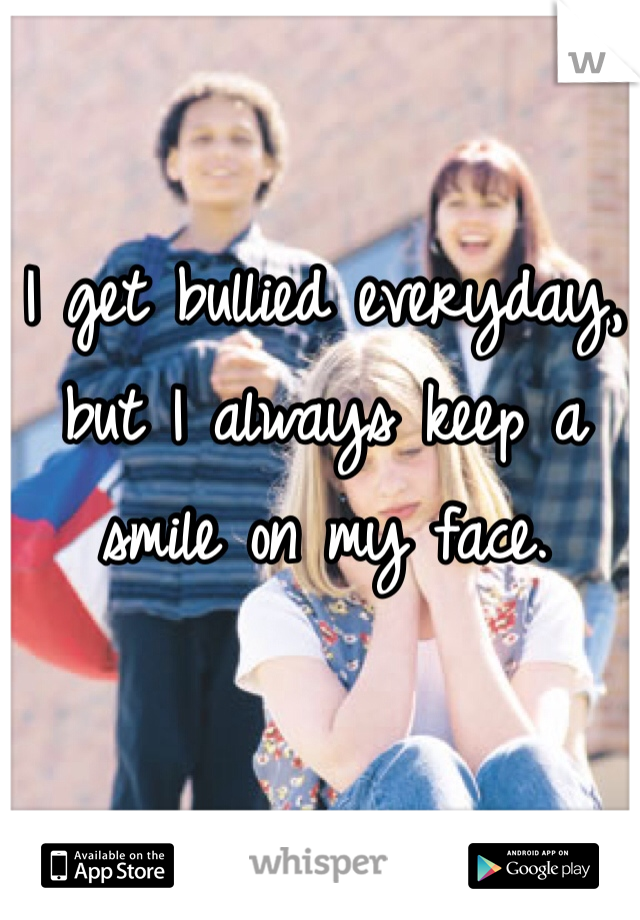 I get bullied everyday, but I always keep a smile on my face.