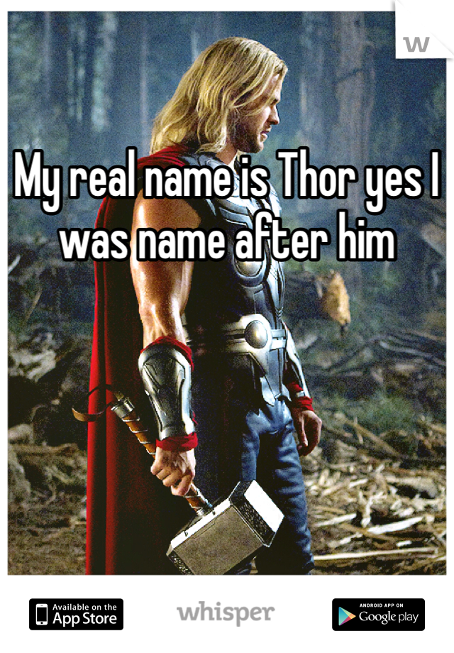 My real name is Thor yes I was name after him