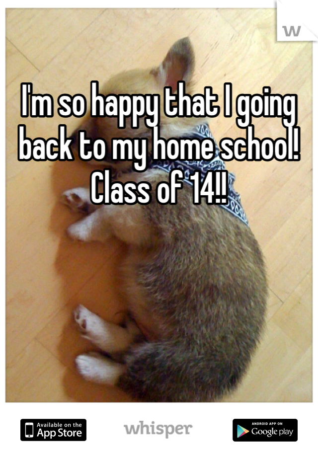 I'm so happy that I going back to my home school! Class of 14!!