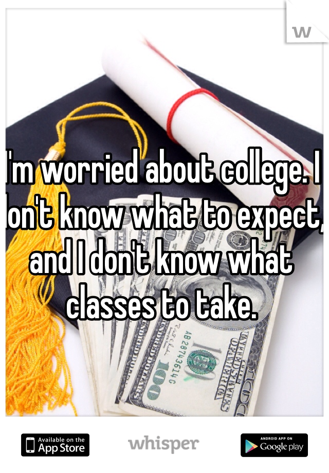 I'm worried about college. I don't know what to expect, and I don't know what classes to take.