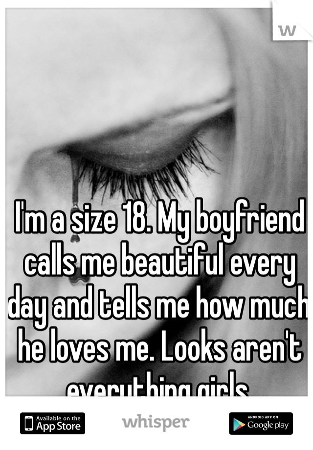 I'm a size 18. My boyfriend calls me beautiful every day and tells me how much he loves me. Looks aren't everything girls.