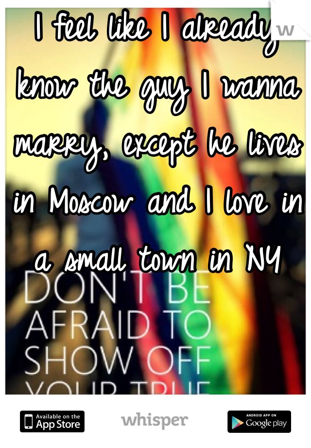 I feel like I already know the guy I wanna marry, except he lives in Moscow and I love in a small town in NY