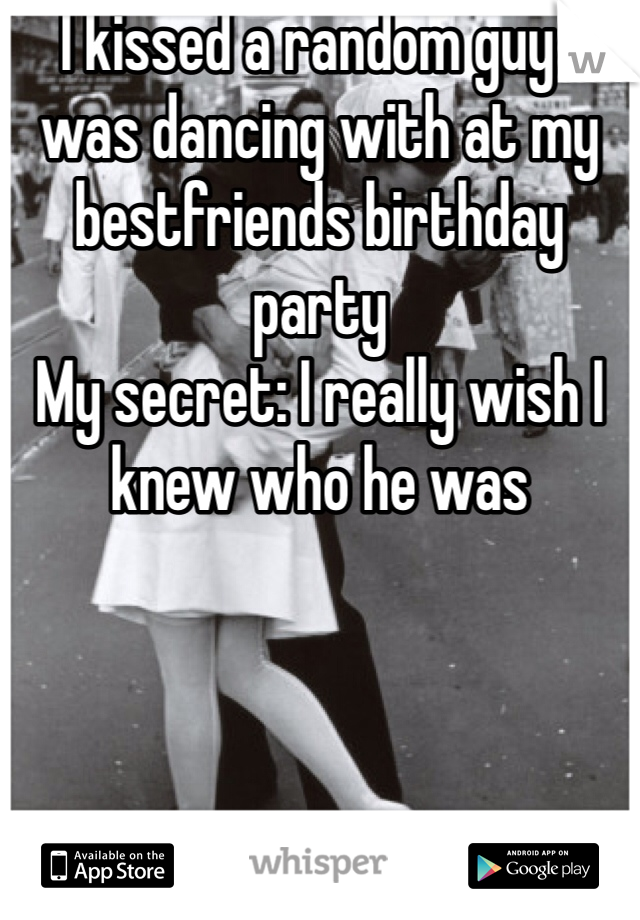 I kissed a random guy I was dancing with at my bestfriends birthday party My secret: I really wish I knew who he was