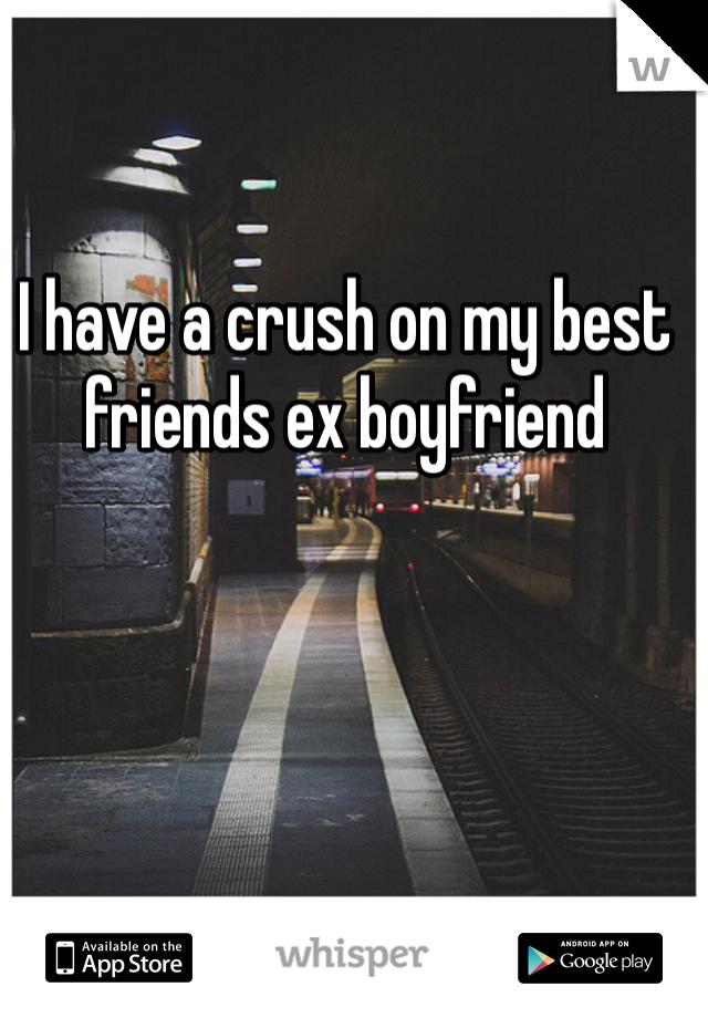 I have a crush on my best friends ex boyfriend