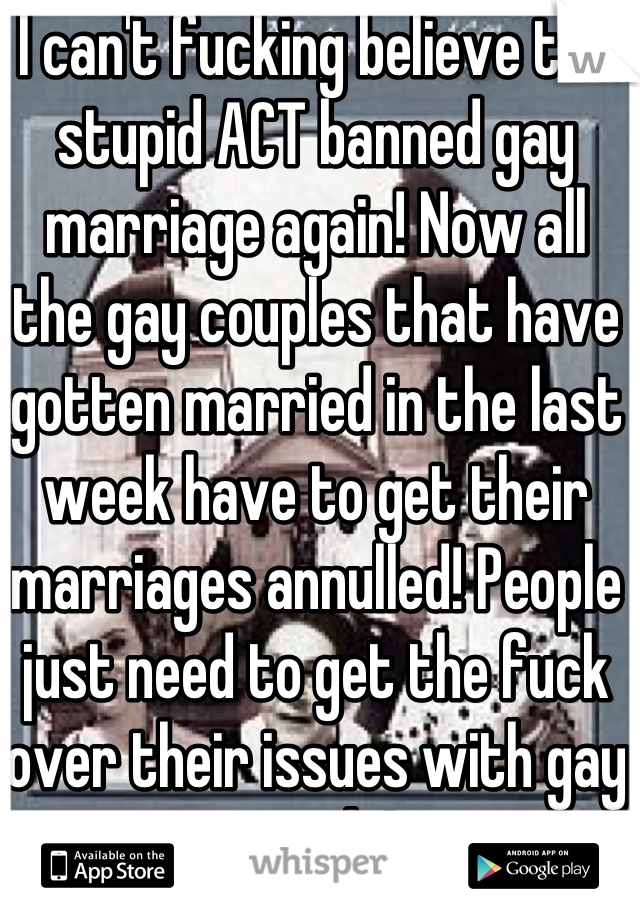 I can't fucking believe the stupid ACT banned gay marriage again! Now all the gay couples that have gotten married in the last week have to get their marriages annulled! People just need to get the fuck over their issues with gay people!