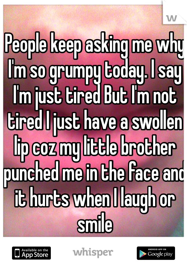 People keep asking me why I'm so grumpy today. I say I'm just tired But I'm not tired I just have a swollen lip coz my little brother punched me in the face and it hurts when I laugh or smile