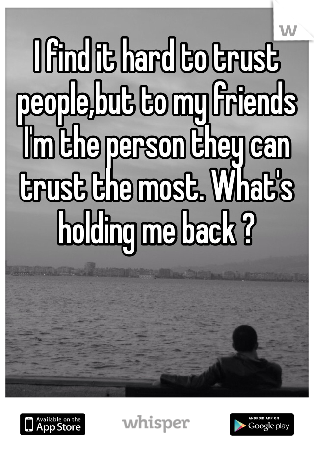 I find it hard to trust people,but to my friends I'm the person they can trust the most. What's holding me back ?