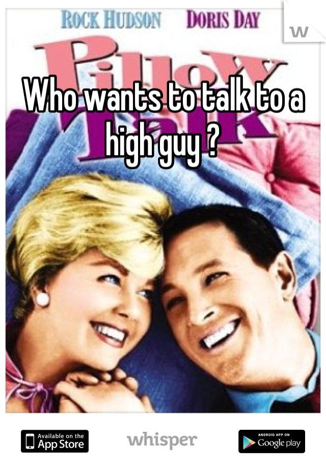 Who wants to talk to a high guy ?