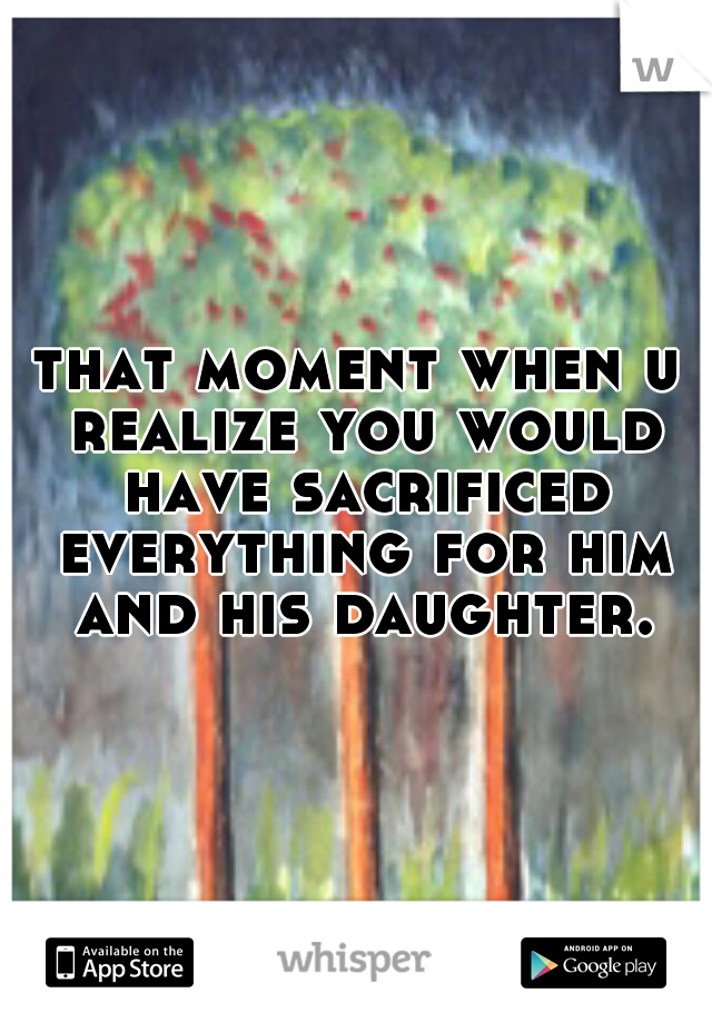 that moment when u realize you would have sacrificed everything for him and his daughter.