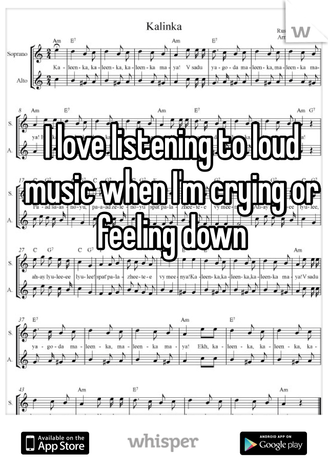 I love listening to loud music when I'm crying or feeling down