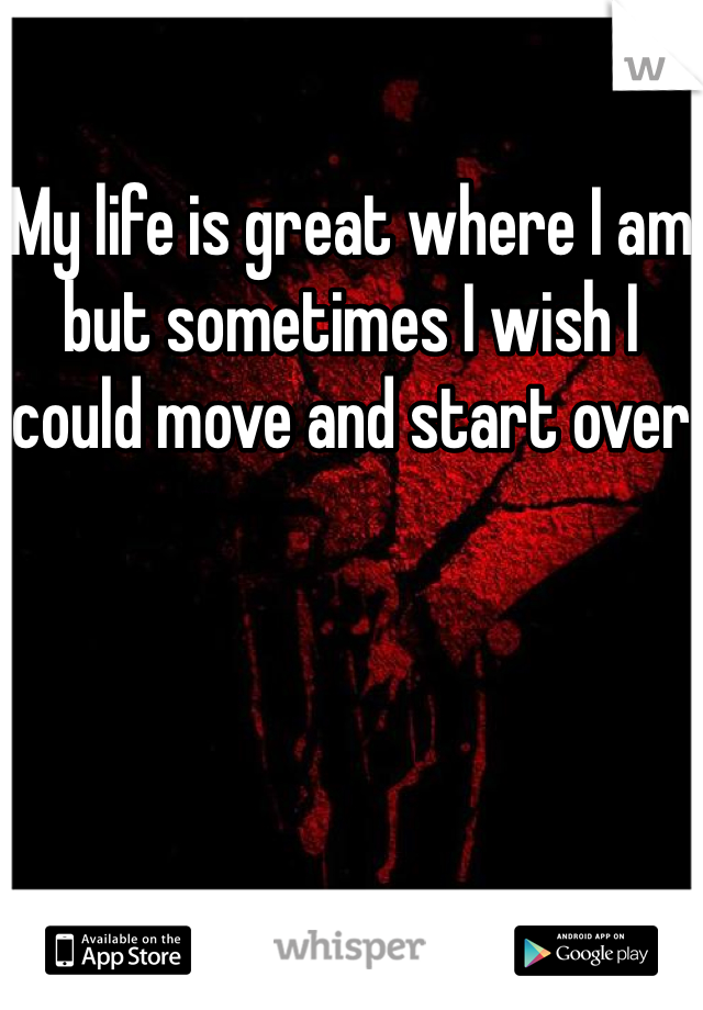 My life is great where I am but sometimes I wish I could move and start over
