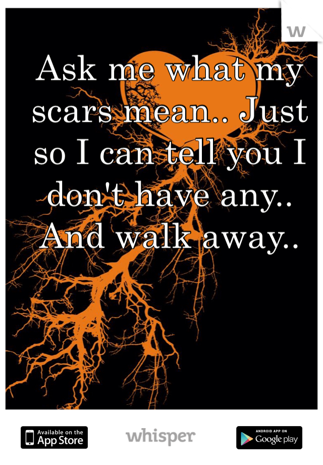 Ask me what my scars mean.. Just so I can tell you I don't have any.. And walk away..