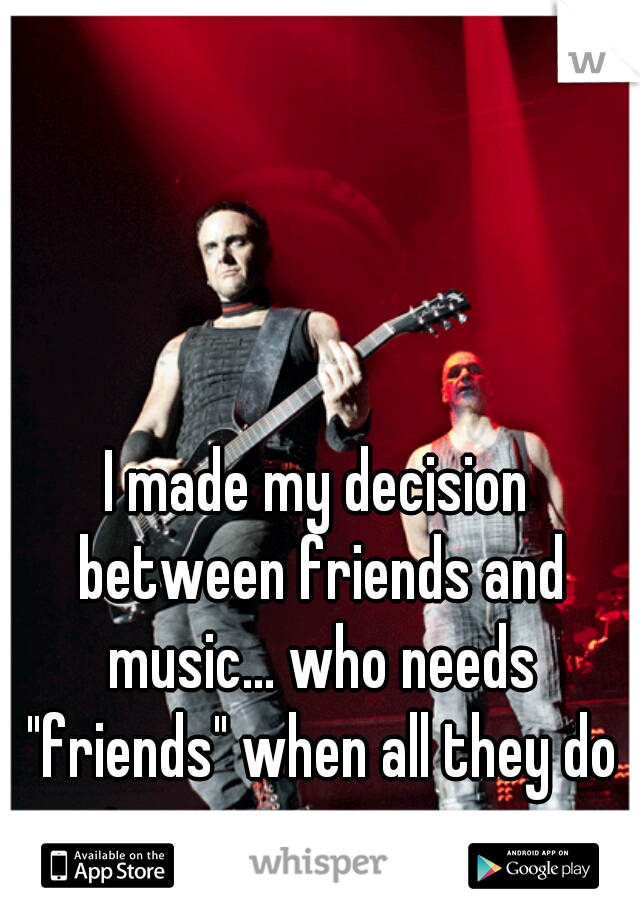 """I made my decision between friends and music... who needs """"friends"""" when all they do is screw you over."""