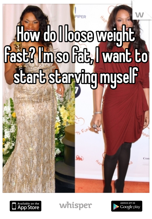 How do I loose weight fast? I'm so fat, I want to start starving myself