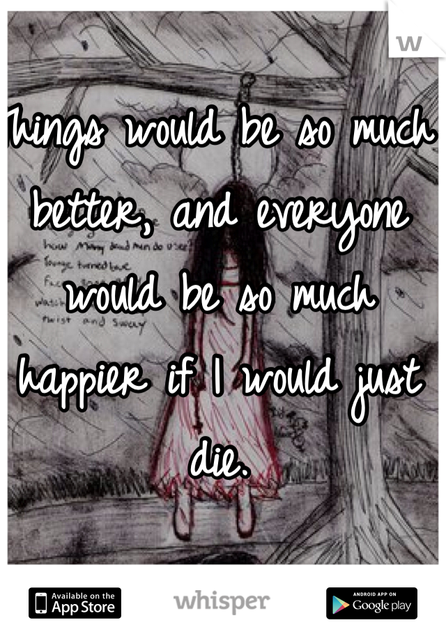 Things would be so much better, and everyone would be so much happier if I would just die.
