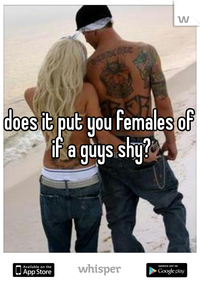 does it put you females of if a guys shy?