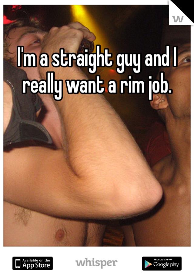 I'm a straight guy and I really want a rim job.