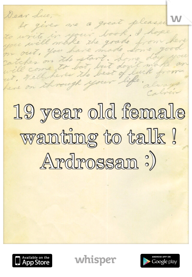19 year old female wanting to talk ! Ardrossan :)