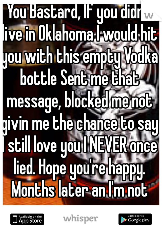 You Bastard, If you didn't live in Oklahoma I would hit you with this empty Vodka bottle Sent me that message, blocked me not givin me the chance to say  I still love you I NEVER once lied. Hope you're happy. Months later an I'm not