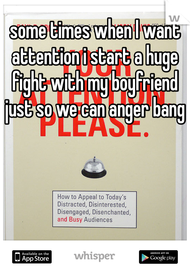 some times when I want attention i start a huge fight with my boyfriend just so we can anger bang