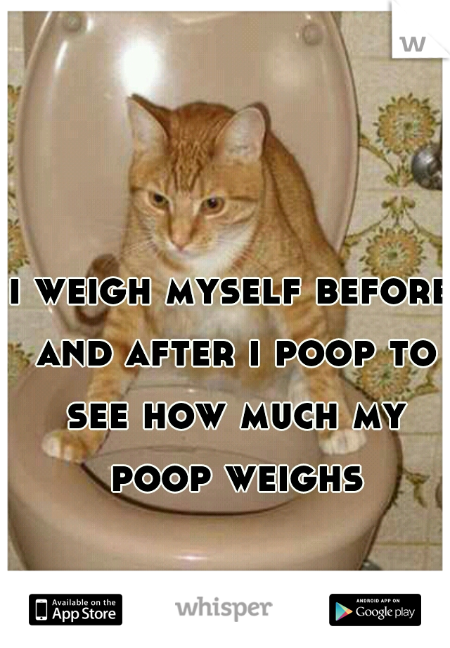 i weigh myself before and after i poop to see how much my poop weighs