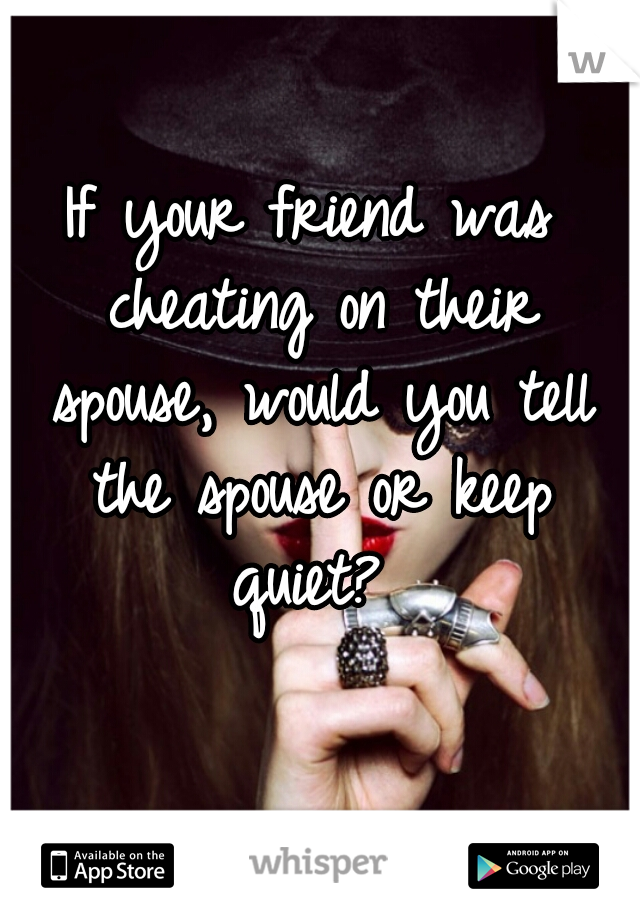 If your friend was cheating on their spouse, would you tell the spouse or keep quiet?