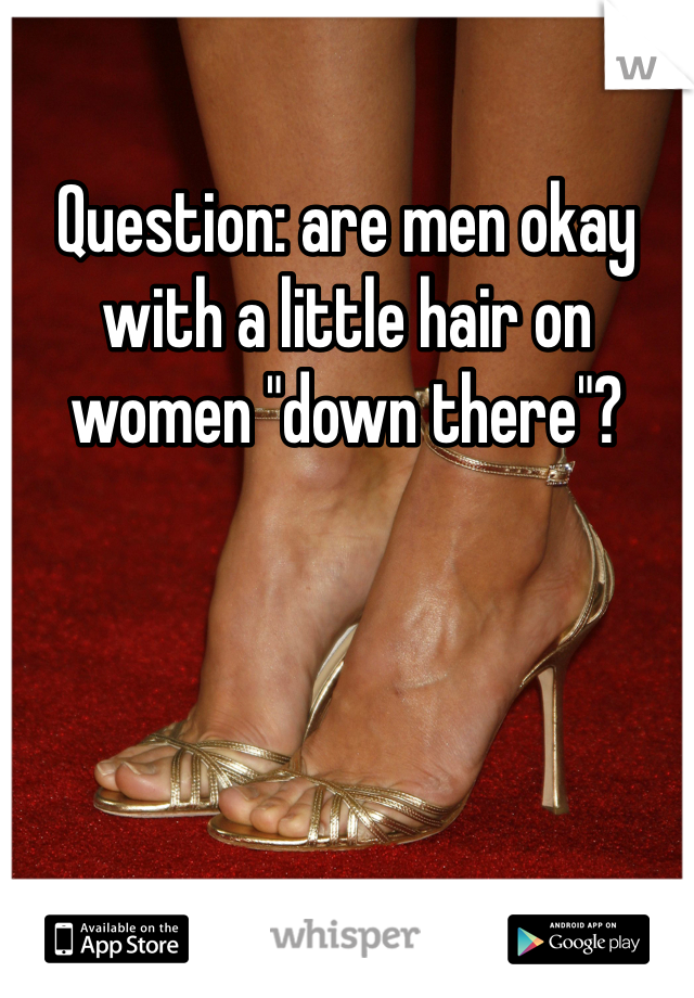 "Question: are men okay with a little hair on women ""down there""?"
