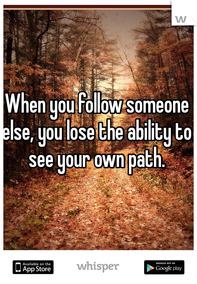When you follow someone else, you lose the ability to see your own path.