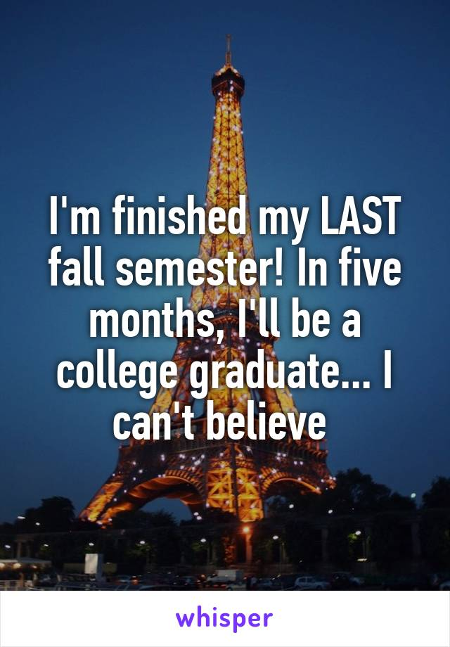 I'm finished my LAST fall semester! In five months, I'll be a college graduate... I can't believe