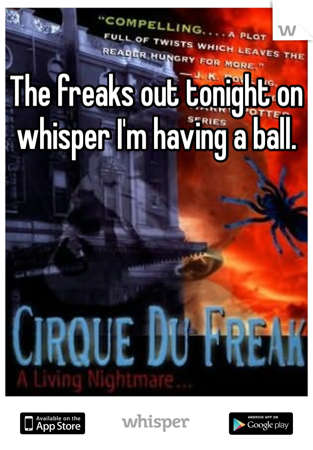The freaks out tonight on whisper I'm having a ball.
