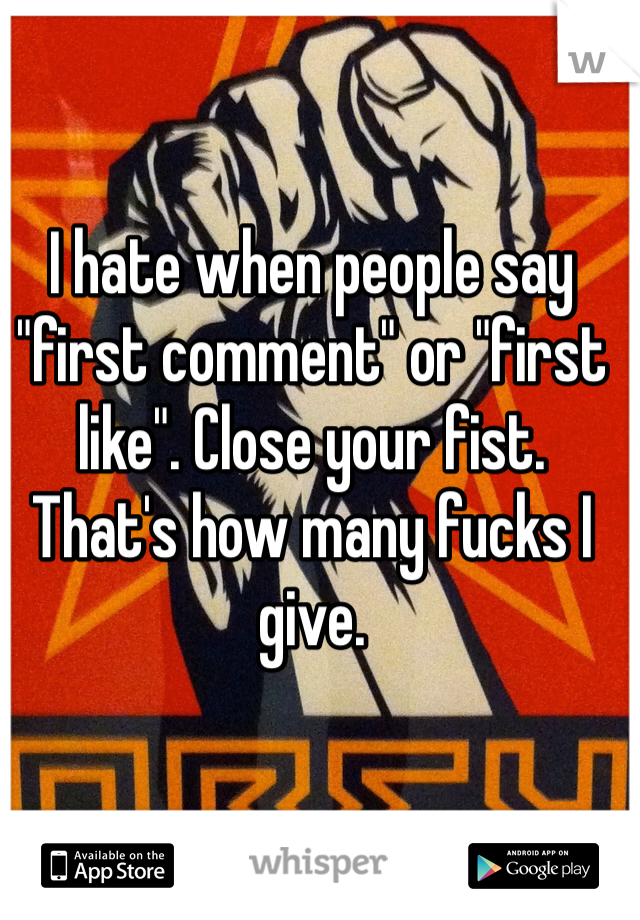 """I hate when people say """"first comment"""" or """"first like"""". Close your fist. That's how many fucks I give."""