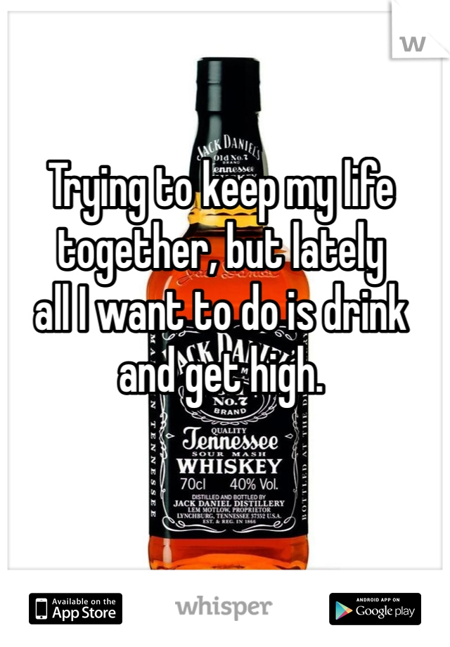 Trying to keep my life  together, but lately all I want to do is drink  and get high.