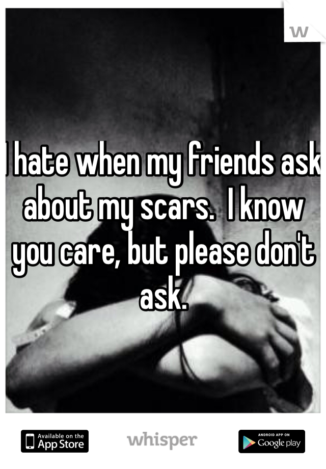 I hate when my friends ask about my scars.  I know you care, but please don't ask.