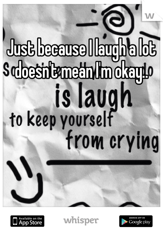 Just because I laugh a lot doesn't mean I'm okay..