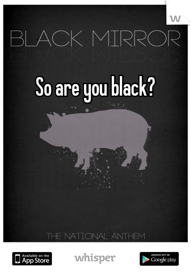 So are you black?