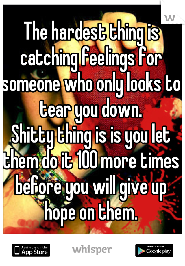 The hardest thing is catching feelings for someone who only looks to tear you down.  Shitty thing is is you let them do it 100 more times before you will give up hope on them.