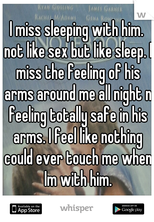I miss sleeping with him. not like sex but like sleep. I miss the feeling of his arms around me all night n feeling totally safe in his arms. I feel like nothing could ever touch me when Im with him.