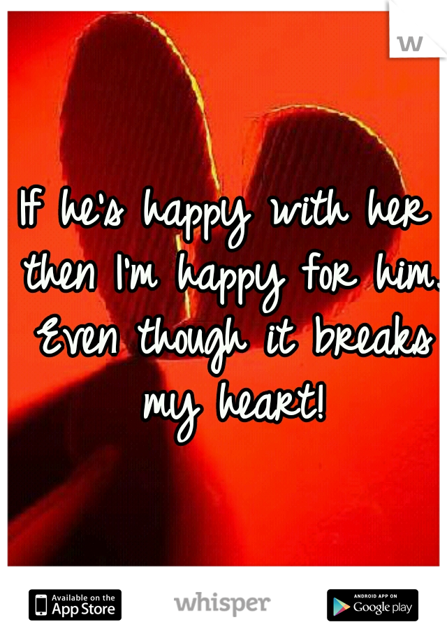 If he's happy with her then I'm happy for him. Even though it breaks my heart!