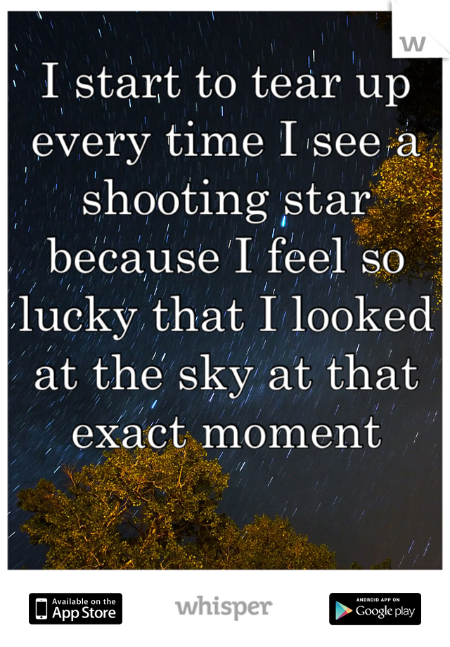 I start to tear up every time I see a shooting star because I feel so lucky that I looked at the sky at that exact moment