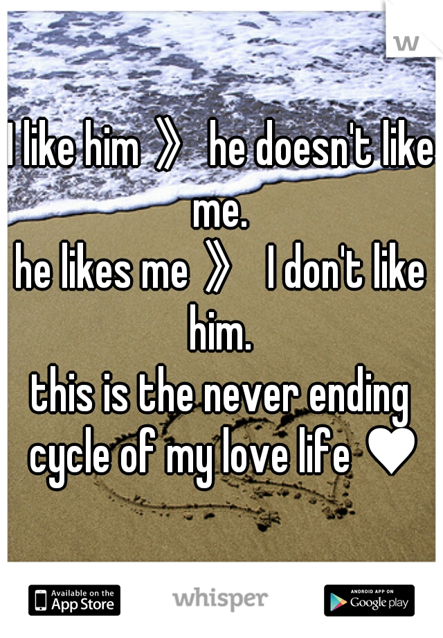 I like him 》he doesn't like me.  he likes me 》 I don't like him.  this is the never ending cycle of my love life ♥