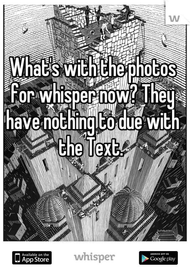 What's with the photos for whisper now? They have nothing to due with the Text.
