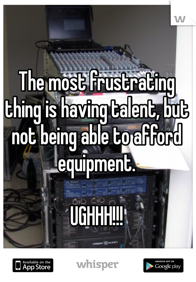 The most frustrating thing is having talent, but not being able to afford equipment.  UGHHH!!!