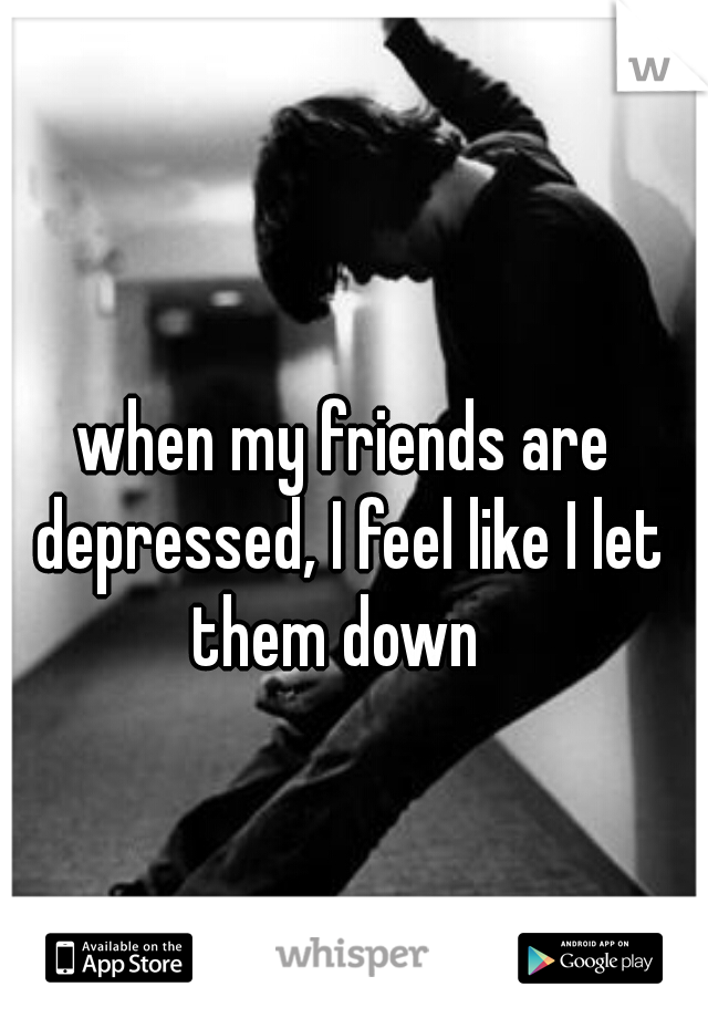 when my friends are depressed, I feel like I let them down