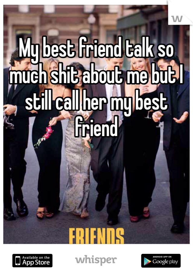 My best friend talk so much shit about me but I still call her my best friend