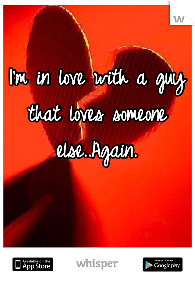 I'm in love with a guy that loves someone else..Again.
