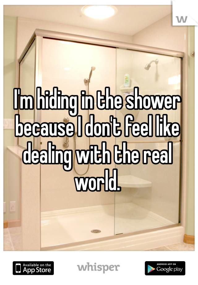 I'm hiding in the shower because I don't feel like dealing with the real world.