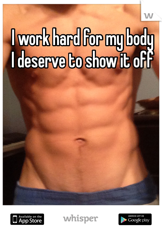 I work hard for my body I deserve to show it off