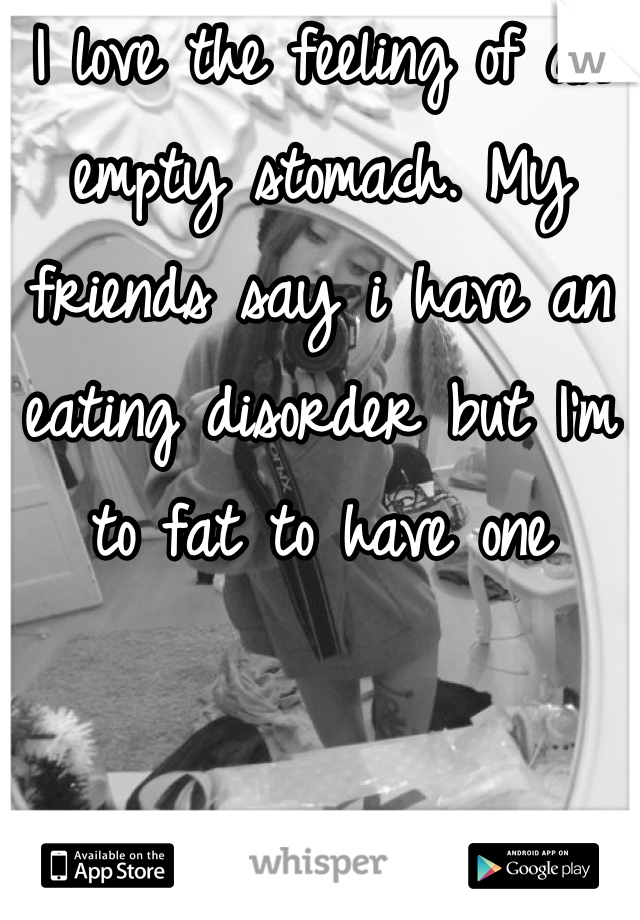 I love the feeling of an empty stomach. My friends say i have an eating disorder but I'm to fat to have one