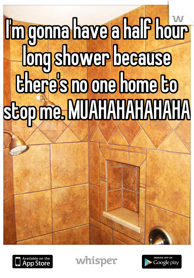 I'm gonna have a half hour long shower because there's no one home to stop me. MUAHAHAHAHAHA